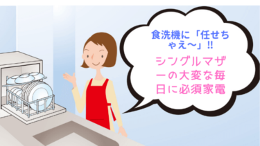 食洗機に「任せちゃえ~」‼シングルマザーの大変な毎日に必須家電