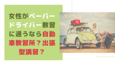 女性がペーパードライバー教習に通うなら自動車教習所?出張型講習?