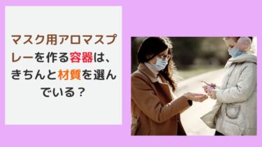 マスク用アロマスプレーを作る容器は、きちんと材質を選んでいる?